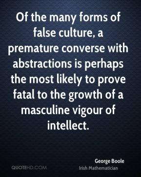 George Boole - Of the many forms of false culture, a premature converse with abstractions is perhaps the most likely to prove fatal to the growth of a masculine vigour of intellect.