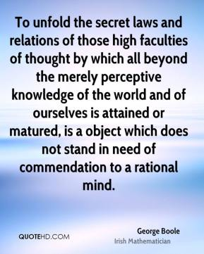 George Boole - To unfold the secret laws and relations of those high faculties of thought by which all beyond the merely perceptive knowledge of the world and of ourselves is attained or matured, is a object which does not stand in need of commendation to a rational mind.