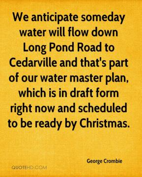 George Crombie - We anticipate someday water will flow down Long Pond Road to Cedarville and that's part of our water master plan, which is in draft form right now and scheduled to be ready by Christmas.