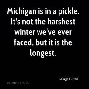 George Fulton - Michigan is in a pickle. It's not the harshest winter we've ever faced, but it is the longest.