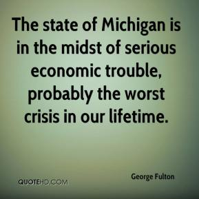 George Fulton - The state of Michigan is in the midst of serious economic trouble, probably the worst crisis in our lifetime.
