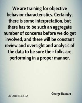 George Naccara - We are training for objective behavior characteristics. Certainly, there is some interpretation, but there has to be such an aggregate number of concerns before we do get involved, and there will be constant review and oversight and analysis of the data to be sure their folks are performing in a proper manner.