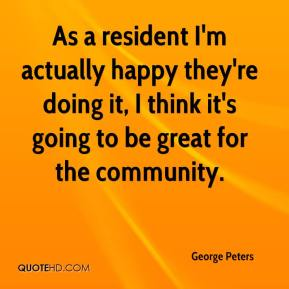 George Peters - As a resident I'm actually happy they're doing it, I think it's going to be great for the community.