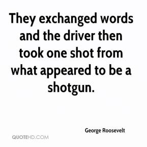 George Roosevelt - They exchanged words and the driver then took one shot from what appeared to be a shotgun.