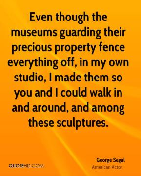 George Segal - Even though the museums guarding their precious property fence everything off, in my own studio, I made them so you and I could walk in and around, and among these sculptures.