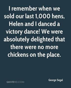 George Segal - I remember when we sold our last 1,000 hens, Helen and I danced a victory dance! We were absolutely delighted that there were no more chickens on the place.