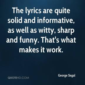 George Segal - The lyrics are quite solid and informative, as well as witty, sharp and funny. That's what makes it work.