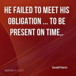 Gerald Harris - He failed to meet his obligation ... to be present on time.