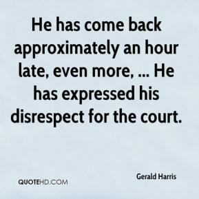 He has come back approximately an hour late, even more, ... He has expressed his disrespect for the court.