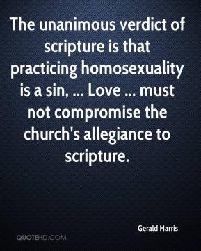 Gerald Harris - The unanimous verdict of scripture is that practicing homosexuality is a sin, ... Love ... must not compromise the church's allegiance to scripture.