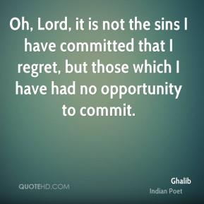Oh, Lord, it is not the sins I have committed that I regret, but those which I have had no opportunity to commit.