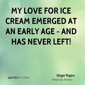 Ginger Rogers - My love for ice cream emerged at an early age - and has never left!