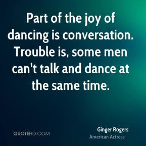 Ginger Rogers - Part of the joy of dancing is conversation. Trouble is, some men can't talk and dance at the same time.
