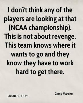 Ginny Martino - I don?t think any of the players are looking at that (NCAA championship). This is not about revenge. This team knows where it wants to go and they know they have to work hard to get there.