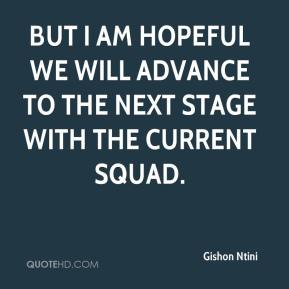 Gishon Ntini - But I am hopeful we will advance to the next stage with the current squad.