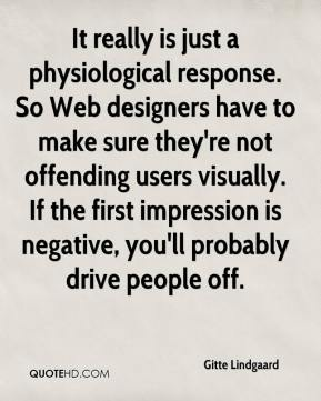 Gitte Lindgaard - It really is just a physiological response. So Web designers have to make sure they're not offending users visually. If the first impression is negative, you'll probably drive people off.
