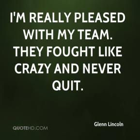Glenn Lincoln - I'm really pleased with my team. They fought like crazy and never quit.