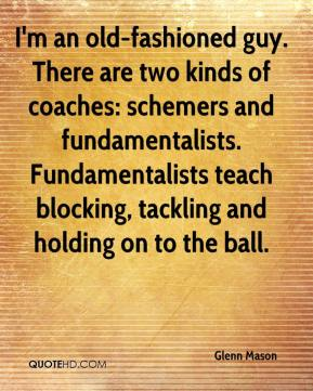 Glenn Mason - I'm an old-fashioned guy. There are two kinds of coaches: schemers and fundamentalists. Fundamentalists teach blocking, tackling and holding on to the ball.