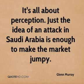 Glenn Murray - It's all about perception. Just the idea of an attack in Saudi Arabia is enough to make the market jumpy.