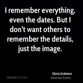 Gloria Grahame - I remember everything, even the dates. But I don't want others to remember the details, just the image.