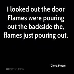 Gloria Moore - I looked out the door Flames were pouring out the backside the, flames just pouring out.