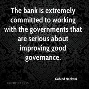 Gobind Nankani - The bank is extremely committed to working with the governments that are serious about improving good governance.