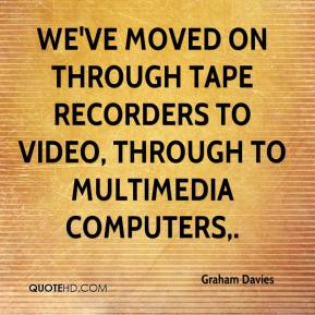 Graham Davies - We've moved on through tape recorders to video, through to multimedia computers.