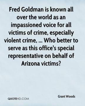 Grant Woods - Fred Goldman is known all over the world as an impassioned voice for all victims of crime, especially violent crime, ... Who better to serve as this office's special representative on behalf of Arizona victims?