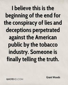 Grant Woods - I believe this is the beginning of the end for the conspiracy of lies and deceptions perpetrated against the American public by the tobacco industry. Someone is finally telling the truth.