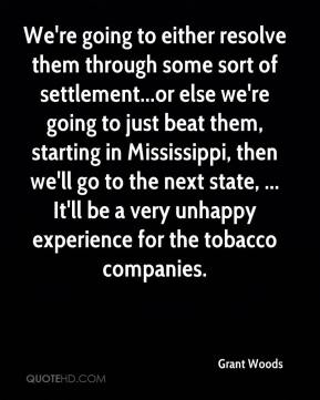 Grant Woods - We're going to either resolve them through some sort of settlement...or else we're going to just beat them, starting in Mississippi, then we'll go to the next state, ... It'll be a very unhappy experience for the tobacco companies.