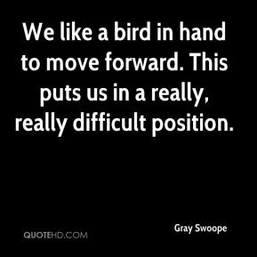 Gray Swoope - We like a bird in hand to move forward. This puts us in a really, really difficult position.