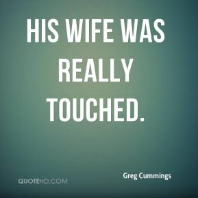 Greg Cummings - His wife was really touched.