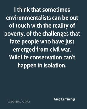 Greg Cummings - I think that sometimes environmentalists can be out of touch with the reality of poverty, of the challenges that face people who have just emerged from civil war. Wildlife conservation can't happen in isolation.