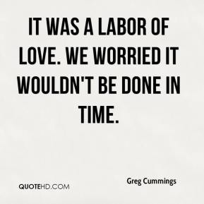 Greg Cummings - It was a labor of love. We worried it wouldn't be done in time.
