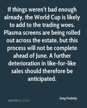 Greg Feehely - If things weren't bad enough already, the World Cup is likely to add to the trading woes. Plasma screens are being rolled out across the estate, but this process will not be complete ahead of June. A further deterioration in like-for-like sales should therefore be anticipated.