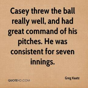 Greg Kaatz - Casey threw the ball really well, and had great command of his pitches. He was consistent for seven innings.