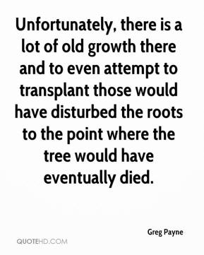 Greg Payne - Unfortunately, there is a lot of old growth there and to even attempt to transplant those would have disturbed the roots to the point where the tree would have eventually died.