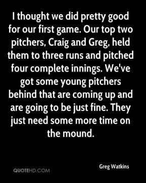I thought we did pretty good for our first game. Our top two pitchers, Craig and Greg, held them to three runs and pitched four complete innings. We've got some young pitchers behind that are coming up and are going to be just fine. They just need some more time on the mound.