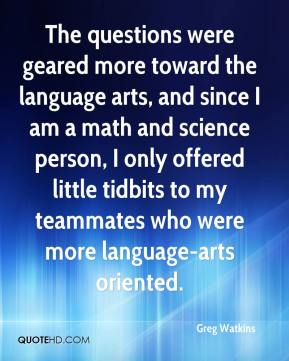 Greg Watkins - The questions were geared more toward the language arts, and since I am a math and science person, I only offered little tidbits to my teammates who were more language-arts oriented.