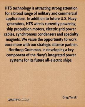 HTS technology is attracting strong attention for a broad range of military and commercial applications. In addition to future U.S. Navy generators, HTS wire is currently powering ship propulsion motors, electric grid power cables, synchronous condensers and specialty magnets. We value the opportunity to work once more with our strategic alliance partner, Northrop Grumman, in developing a key component of the Navy's integrated power systems for its future all-electric ships.