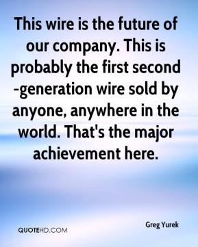 Greg Yurek - This wire is the future of our company. This is probably the first second-generation wire sold by anyone, anywhere in the world. That's the major achievement here.