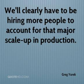 Greg Yurek - We'll clearly have to be hiring more people to account for that major scale-up in production.