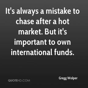 Gregg Wolper - It's always a mistake to chase after a hot market. But it's important to own international funds.