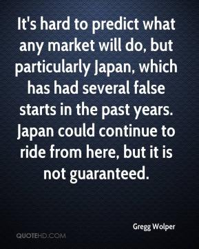 Gregg Wolper - It's hard to predict what any market will do, but particularly Japan, which has had several false starts in the past years. Japan could continue to ride from here, but it is not guaranteed.
