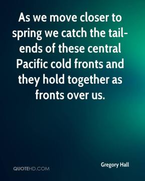 Gregory Hall - As we move closer to spring we catch the tail-ends of these central Pacific cold fronts and they hold together as fronts over us.