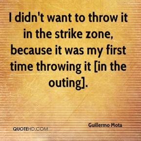 Guillermo Mota - I didn't want to throw it in the strike zone, because it was my first time throwing it [in the outing].