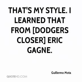 Guillermo Mota - That's my style. I learned that from [Dodgers closer] Eric Gagne.