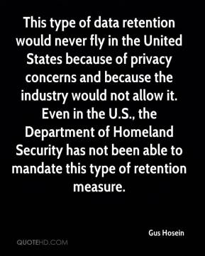 This type of data retention would never fly in the United States because of privacy concerns and because the industry would not allow it. Even in the U.S., the Department of Homeland Security has not been able to mandate this type of retention measure.
