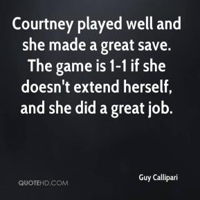 Guy Callipari - Courtney played well and she made a great save. The game is 1-1 if she doesn't extend herself, and she did a great job.