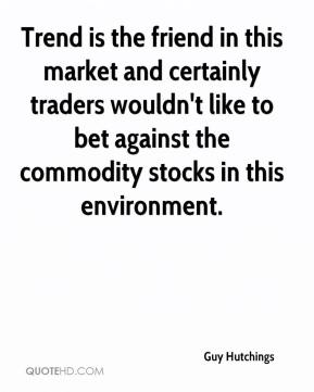 Guy Hutchings - Trend is the friend in this market and certainly traders wouldn't like to bet against the commodity stocks in this environment.